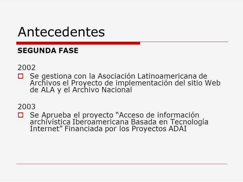 Antecedentes SEGUNDA FASE 2002 Se gestiona con la Asociación Latinoamericana de Archivos el Proyecto de implementación del sitio Web de ALA y el Archi