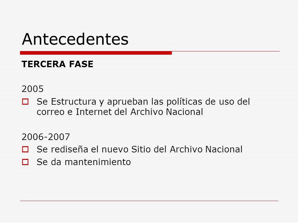 Antecedentes TERCERA FASE 2005 Se Estructura y aprueban las políticas de uso del correo e Internet del Archivo Nacional 2006-2007 Se rediseña el nuevo