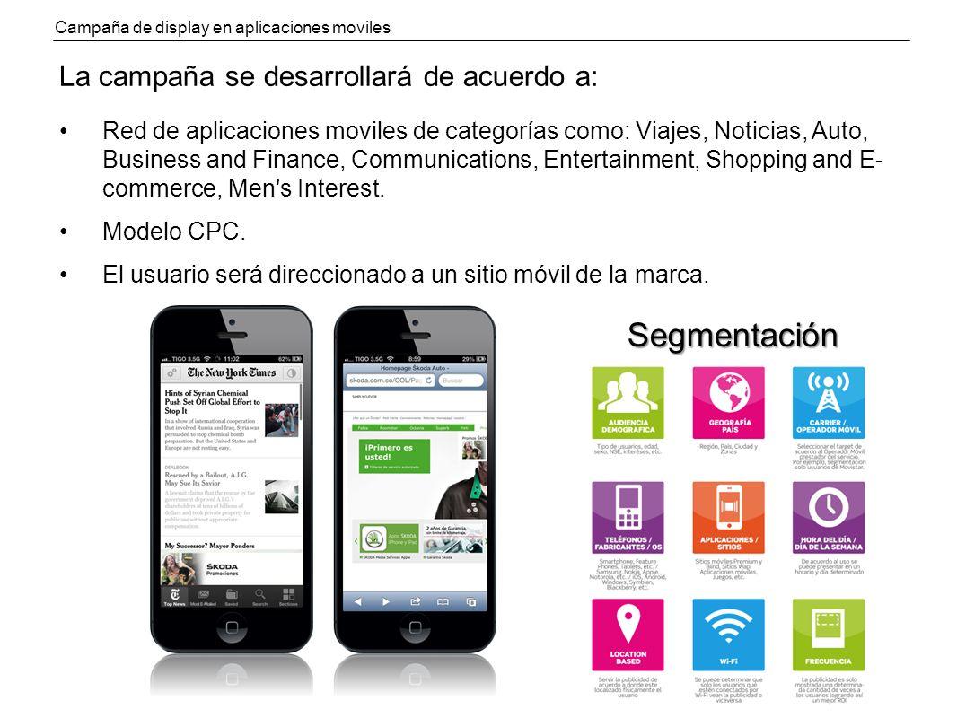 Campaña de display en aplicaciones moviles La campaña se desarrollará de acuerdo a: Red de aplicaciones moviles de categorías como: Viajes, Noticias, Auto, Business and Finance, Communications, Entertainment, Shopping and E- commerce, Men s Interest.
