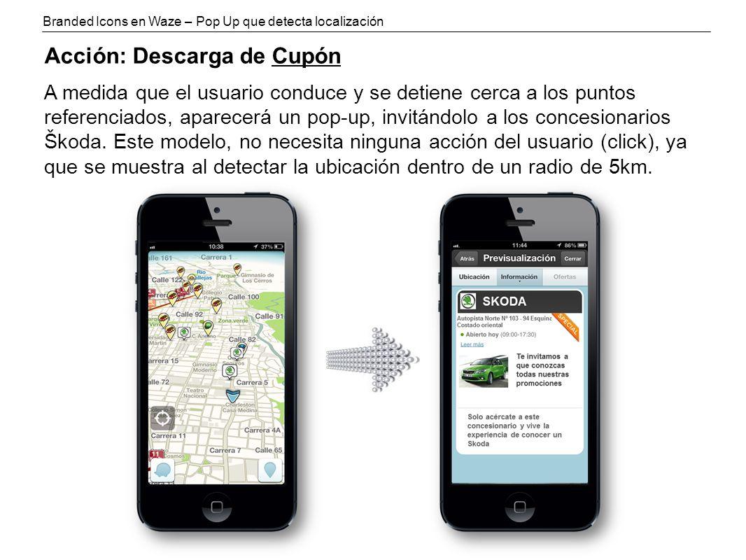 Branded Icons en Waze – Pop Up que detecta localización Acción: Descarga de Cupón A medida que el usuario conduce y se detiene cerca a los puntos referenciados, aparecerá un pop-up, invitándolo a los concesionarios Škoda.