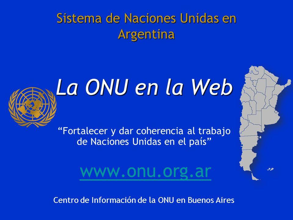 Sistema de Naciones Unidas en Argentina La ONU en la Web Fortalecer y dar coherencia al trabajo de Naciones Unidas en el país www.onu.org.ar Centro de Información de la ONU en Buenos Aires