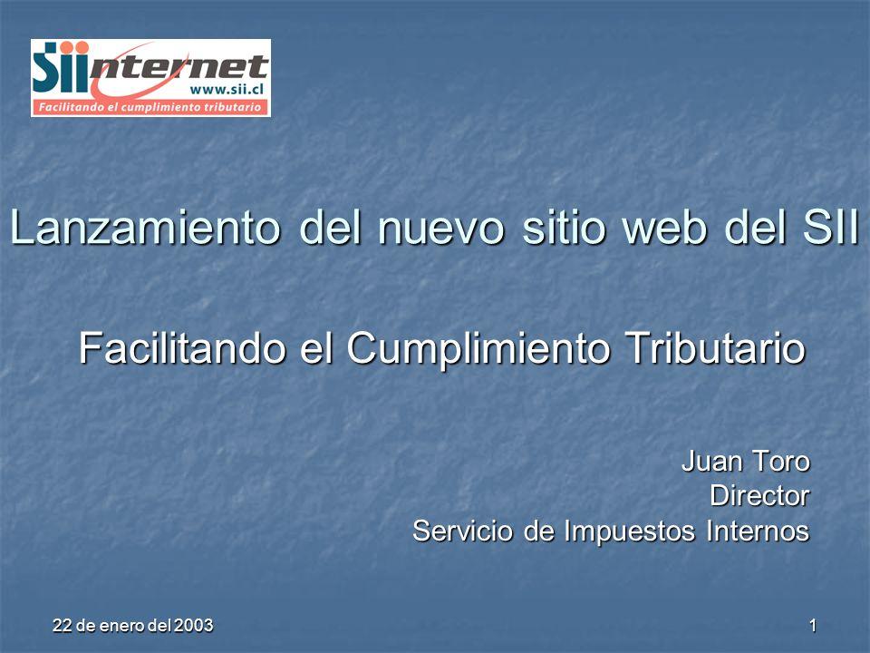 22 de enero del 2003 1 Lanzamiento del nuevo sitio web del SII Facilitando el Cumplimiento Tributario Juan Toro Director Servicio de Impuestos Internos