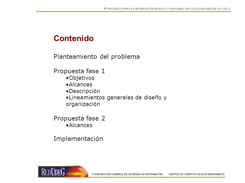 Contenido Planteamiento del problema Propuesta fase 1 Objetivos Alcances Descripción Lineamientos generales de diseño y organización Propuesta fase 2 Alcances Implementación