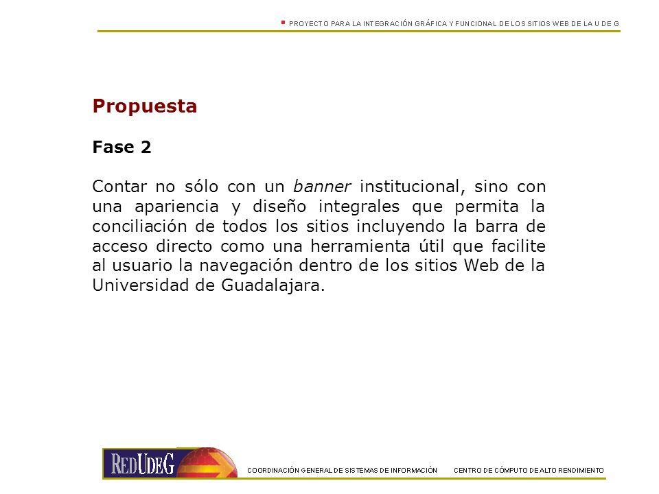 Propuesta Fase 2 Contar no sólo con un banner institucional, sino con una apariencia y diseño integrales que permita la conciliación de todos los sitios incluyendo la barra de acceso directo como una herramienta útil que facilite al usuario la navegación dentro de los sitios Web de la Universidad de Guadalajara.
