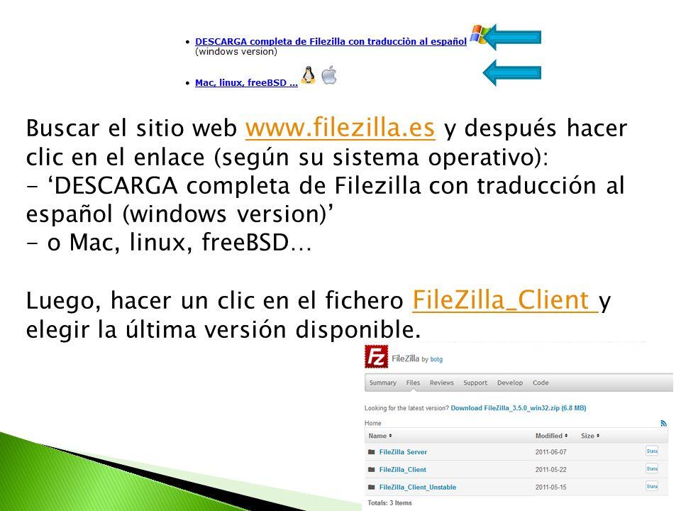 Buscar el sitio web www.filezilla.es y después hacer clic en el enlace (según su sistema operativo): www.filezilla.es - DESCARGA completa de Filezilla con traducción al español (windows version) - o Mac, linux, freeBSD… Luego, hacer un clic en el fichero FileZilla_Client y elegir la última versión disponible.