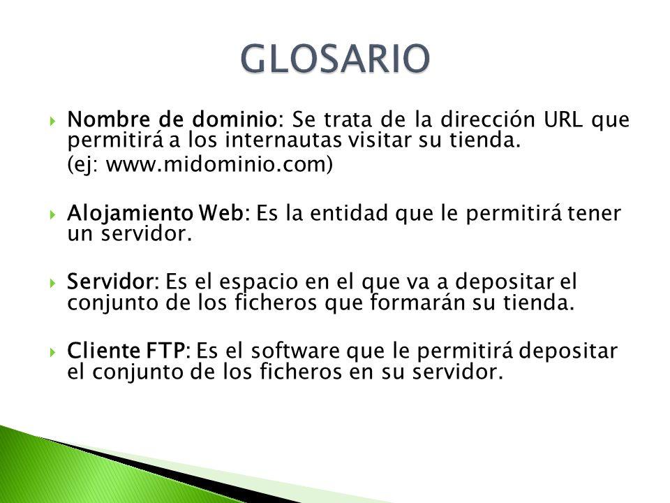 Nombre de dominio: Se trata de la dirección URL que permitirá a los internautas visitar su tienda. (ej: www.midominio.com) Alojamiento Web: Es la enti