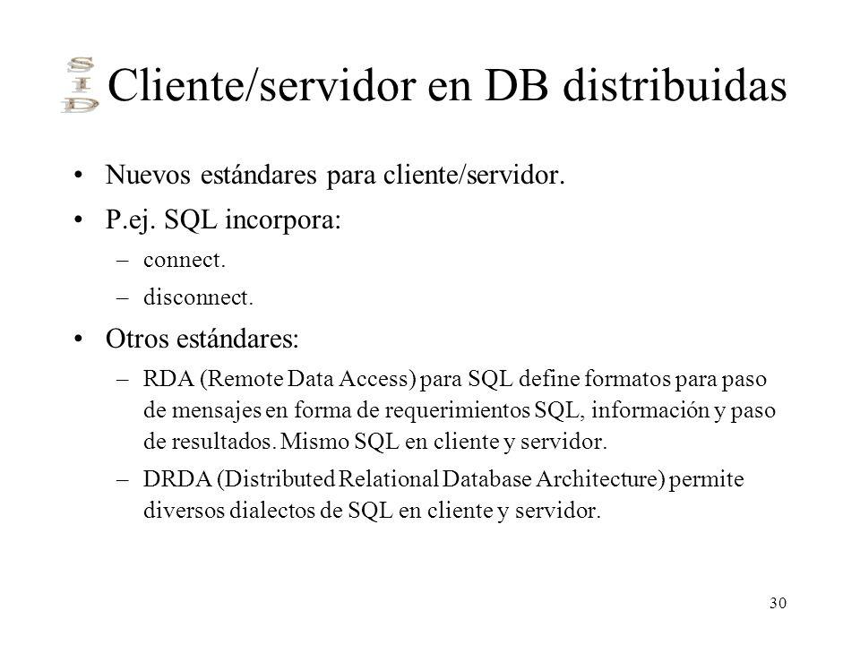30 Cliente/servidor en DB distribuidas Nuevos estándares para cliente/servidor. P.ej. SQL incorpora: –connect. –disconnect. Otros estándares: –RDA (Re