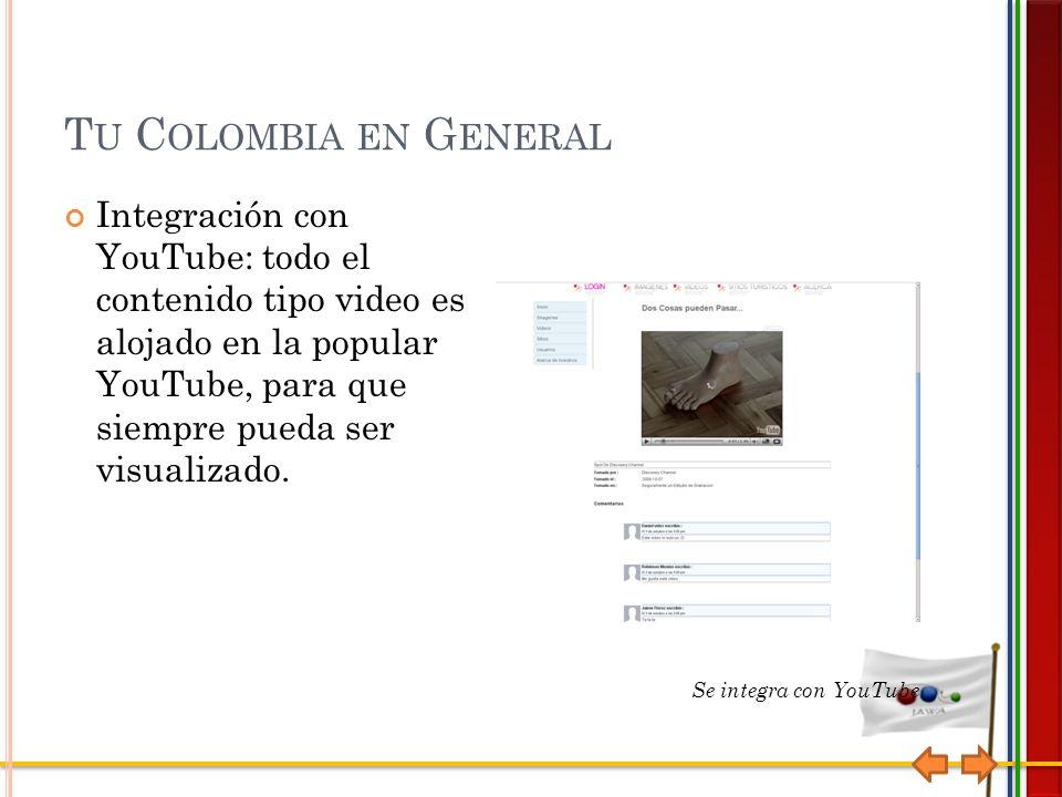 T U C OLOMBIA EN G ENERAL Integración con YouTube: todo el contenido tipo video es alojado en la popular YouTube, para que siempre pueda ser visualizado.