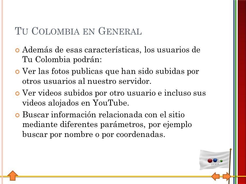 T U C OLOMBIA EN G ENERAL Además de esas características, los usuarios de Tu Colombia podrán: Ver las fotos publicas que han sido subidas por otros usuarios al nuestro servidor.