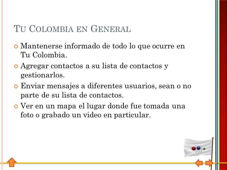 T U C OLOMBIA EN G ENERAL Mantenerse informado de todo lo que ocurre en Tu Colombia.