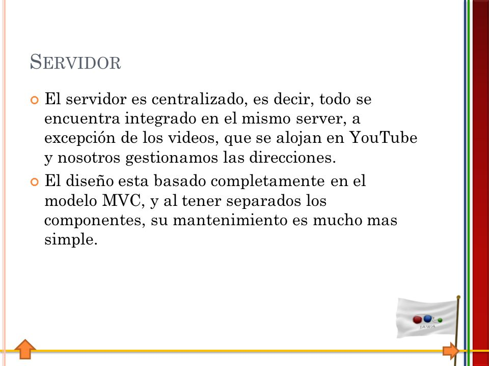 S ERVIDOR El servidor es centralizado, es decir, todo se encuentra integrado en el mismo server, a excepción de los videos, que se alojan en YouTube y nosotros gestionamos las direcciones.