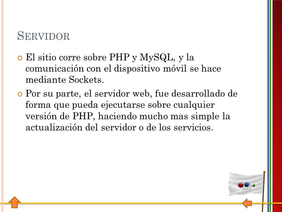 S ERVIDOR El sitio corre sobre PHP y MySQL, y la comunicación con el dispositivo móvil se hace mediante Sockets.