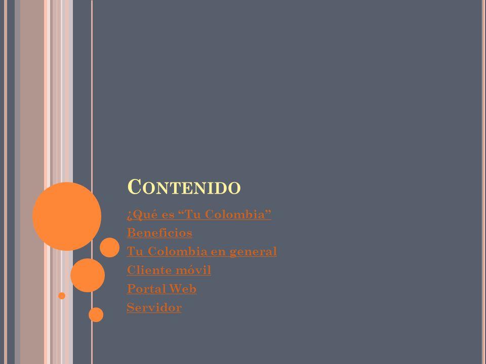 C ONTENIDO ¿Qué es Tu Colombia Beneficios Tu Colombia en general Cliente móvil Portal Web Servidor