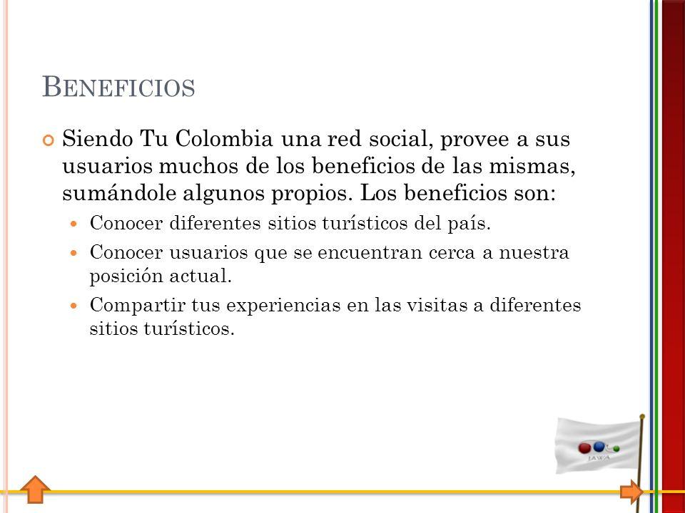 B ENEFICIOS Siendo Tu Colombia una red social, provee a sus usuarios muchos de los beneficios de las mismas, sumándole algunos propios.