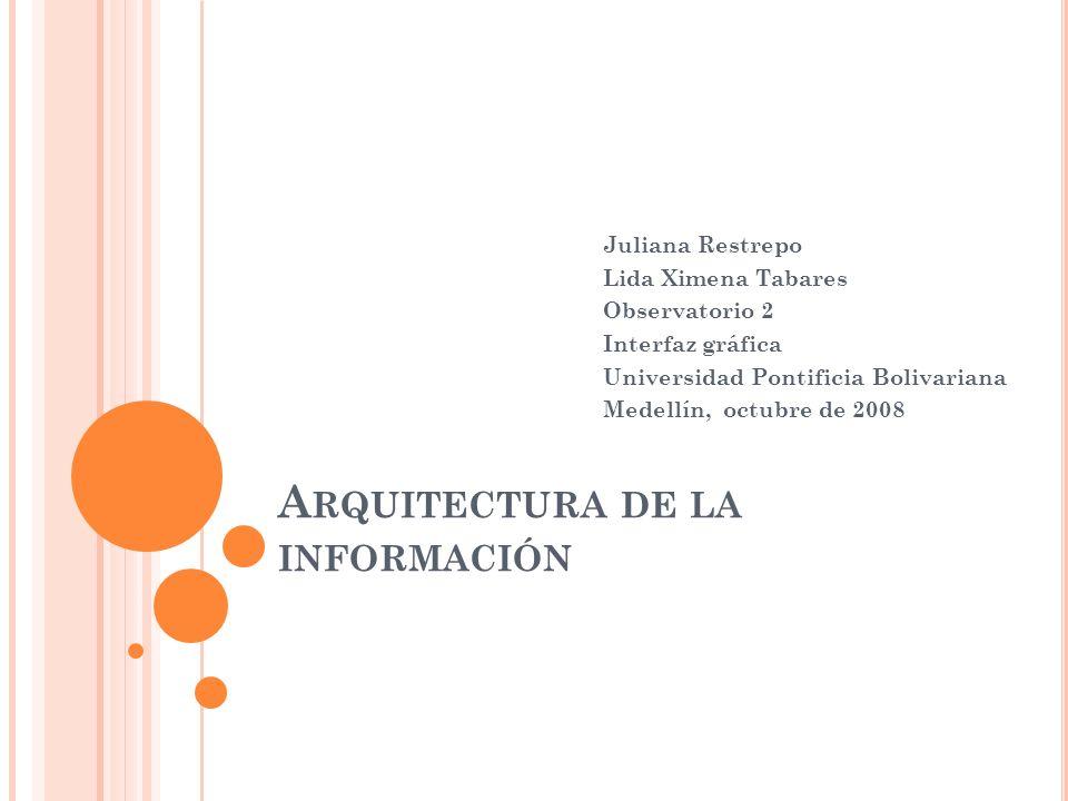 A RQUITECTURA DE LA INFORMACIÓN Juliana Restrepo Lida Ximena Tabares Observatorio 2 Interfaz gráfica Universidad Pontificia Bolivariana Medellín, octubre de 2008