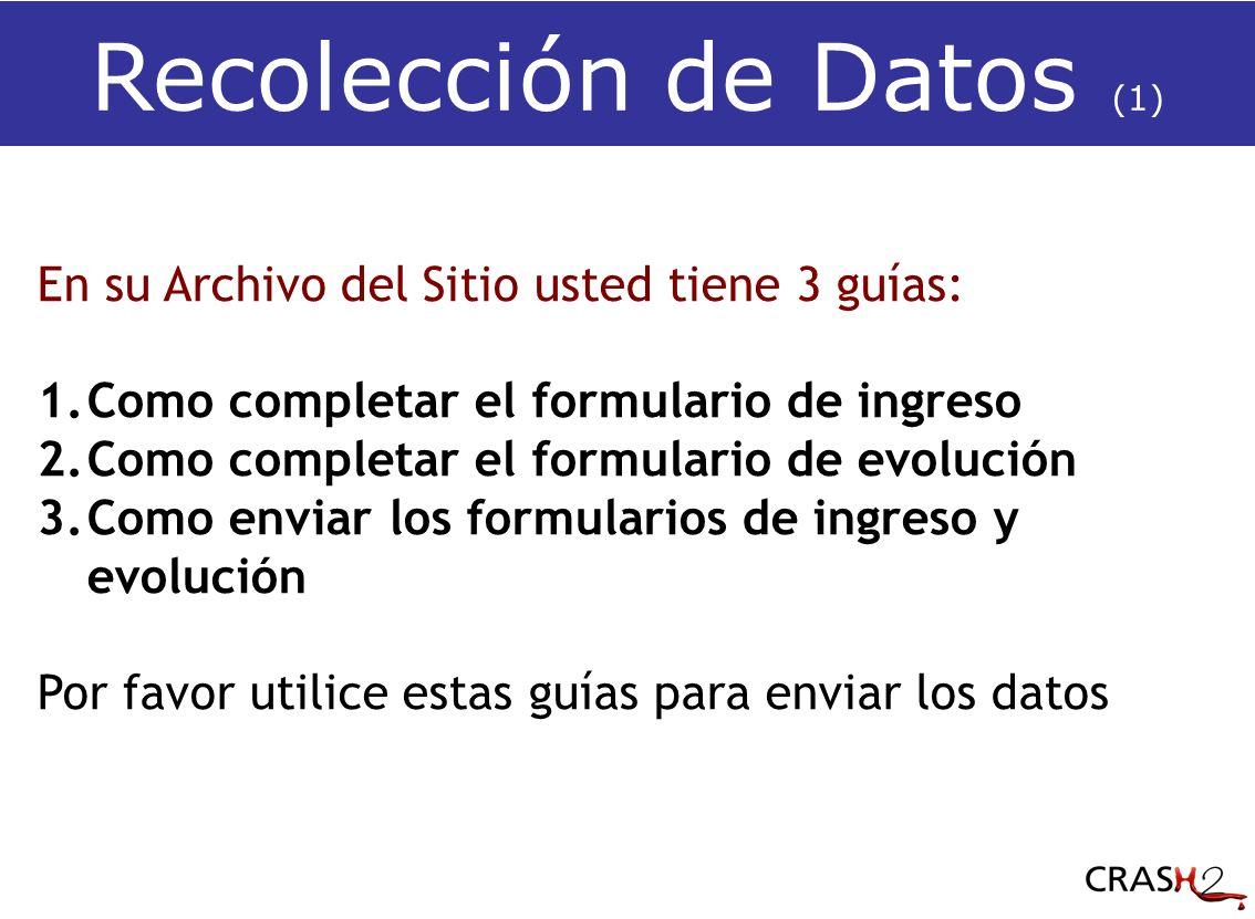 Recolección de Datos (1) En su Archivo del Sitio usted tiene 3 guías: 1.Como completar el formulario de ingreso 2.Como completar el formulario de evolución 3.Como enviar los formularios de ingreso y evolución Por favor utilice estas guías para enviar los datos