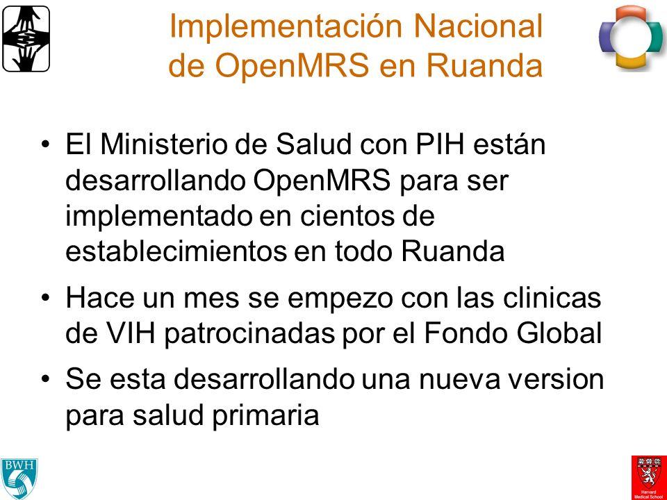 Implementación Nacional de OpenMRS en Ruanda El Ministerio de Salud con PIH están desarrollando OpenMRS para ser implementado en cientos de establecimientos en todo Ruanda Hace un mes se empezo con las clinicas de VIH patrocinadas por el Fondo Global Se esta desarrollando una nueva version para salud primaria