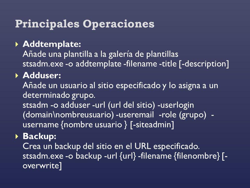 Principales Operaciones Addtemplate: Añade una plantilla a la galería de plantillas stsadm.exe -o addtemplate -filename -title [-description] Adduser: