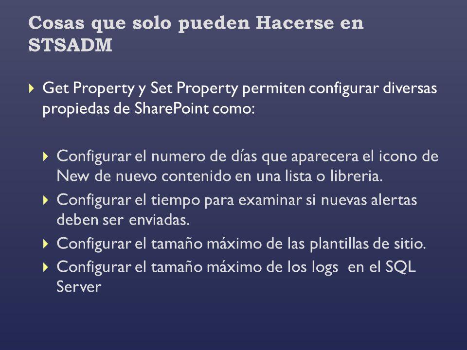 Cosas que solo pueden Hacerse en STSADM Get Property y Set Property permiten configurar diversas propiedas de SharePoint como: Configurar el numero de
