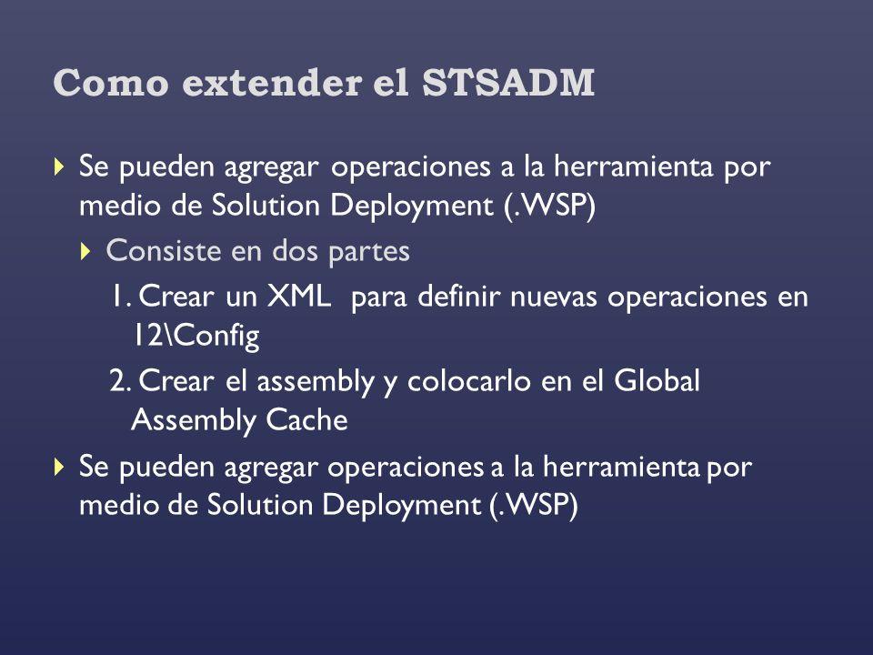 Como extender el STSADM Se pueden agregar operaciones a la herramienta por medio de Solution Deployment (.WSP) Consiste en dos partes 1. Crear un XML