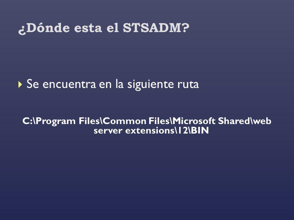 ¿Dónde esta el STSADM? Se encuentra en la siguiente ruta C:\Program Files\Common Files\Microsoft Shared\web server extensions\12\BIN