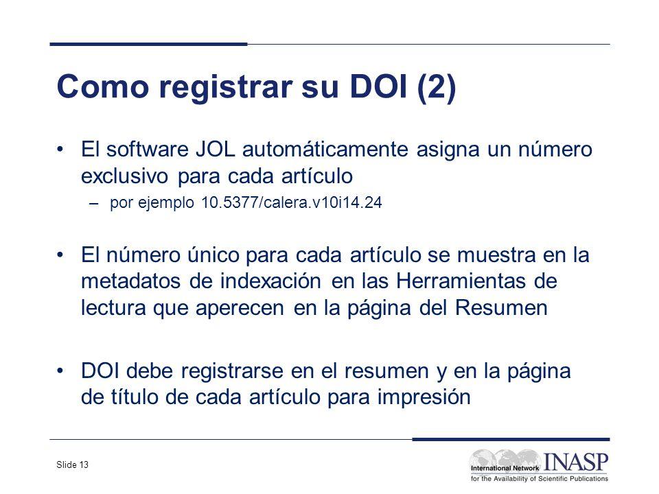 Slide 13 Como registrar su DOI (2) El software JOL automáticamente asigna un número exclusivo para cada artículo –por ejemplo 10.5377/calera.v10i14.24