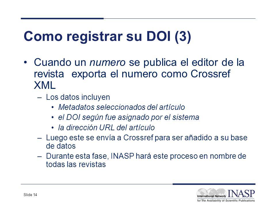 Slide 14 Como registrar su DOI (3) Cuando un numero se publica el editor de la revista exporta el numero como Crossref XML –Los datos incluyen Metadat