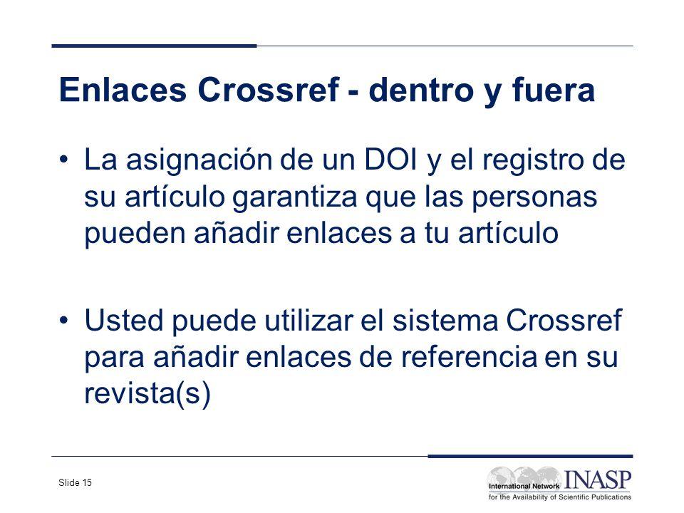 Slide 15 Enlaces Crossref - dentro y fuera La asignación de un DOI y el registro de su artículo garantiza que las personas pueden añadir enlaces a tu