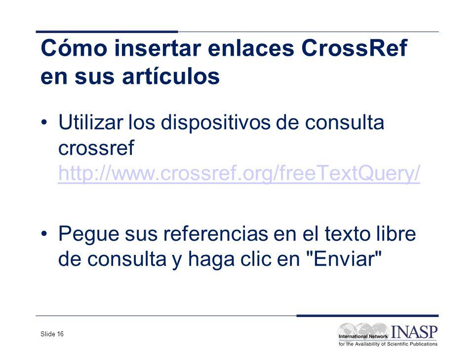 Slide 16 Cómo insertar enlaces CrossRef en sus artículos Utilizar los dispositivos de consulta crossref http://www.crossref.org/freeTextQuery/ http://