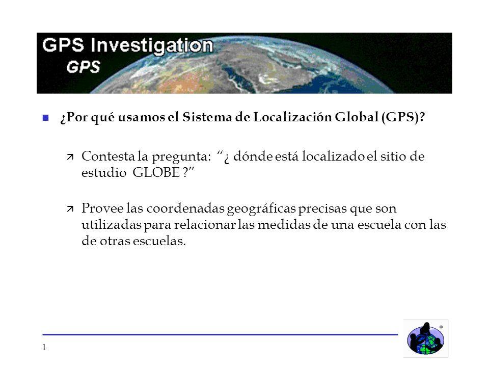 1 n ¿Por qué usamos el Sistema de Localización Global (GPS)? ä Contesta la pregunta: ¿ dónde está localizado el sitio de estudio GLOBE ? ä Provee las