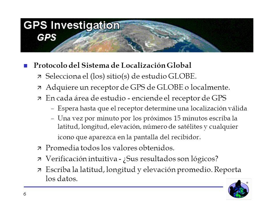 6 n Protocolo del Sistema de Localización Global ä Selecciona el (los) sitio(s) de estudio GLOBE. ä Adquiere un receptor de GPS de GLOBE o localmente.