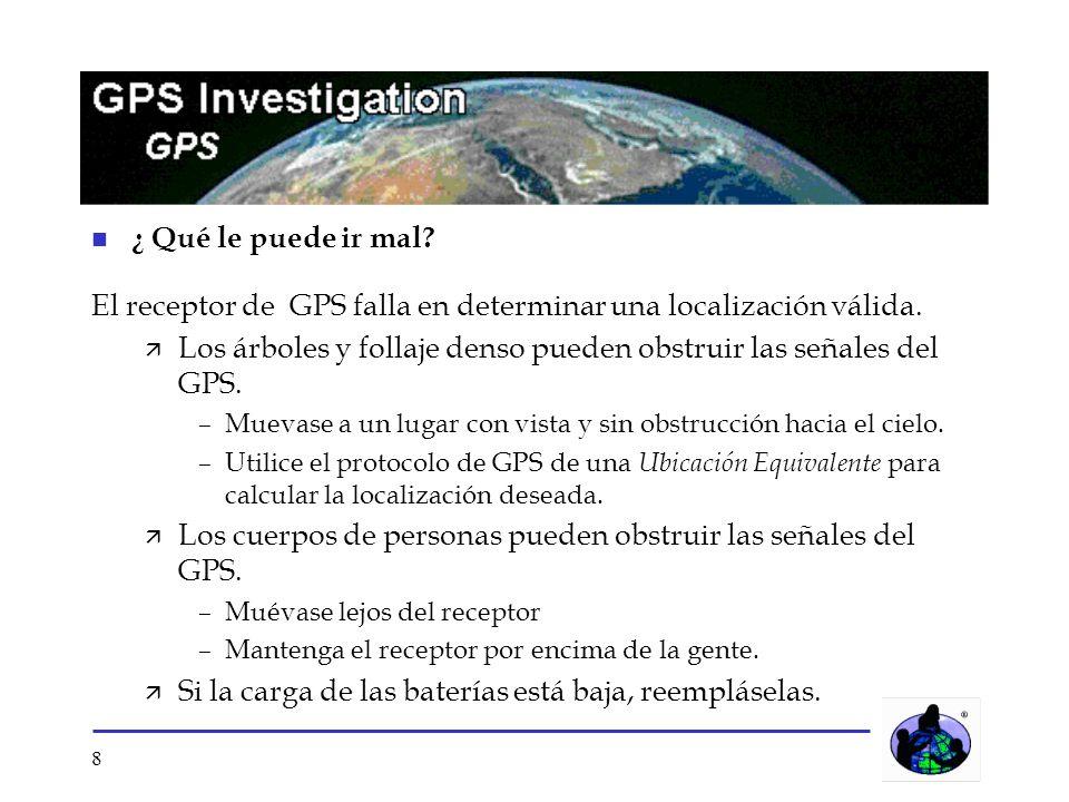 8 n ¿ Qué le puede ir mal? El receptor de GPS falla en determinar una localización válida. Los árboles y follaje denso pueden obstruir las señales del