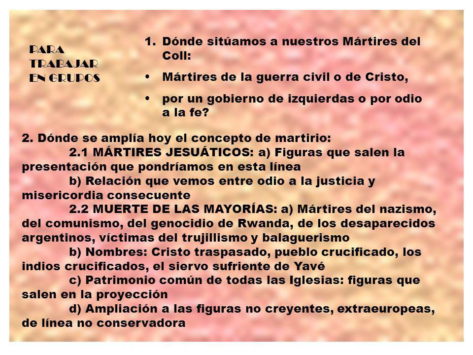 PARA TRABAJAR EN GRUPOS 1.Dónde sitúamos a nuestros Mártires del Coll: Mártires de la guerra civil o de Cristo, por un gobierno de izquierdas o por odio a la fe.