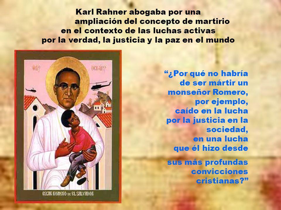 Karl Rahner abogaba por una ampliación del concepto de martirio en el contexto de las luchas activas por la verdad, la justicia y la paz en el mundo ¿Por qué no habría de ser mártir un monseñor Romero, por ejemplo, caído en la lucha por la justicia en la sociedad, en una lucha que él hizo desde sus más profundas convicciones cristianas?