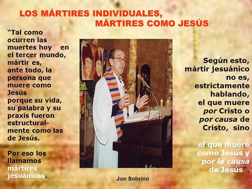 LOS MÁRTIRES INDIVIDUALES, MÁRTIRES COMO JESÚS Tal como ocurren las muertes hoy en el tercer mundo, mártir es, ante todo, la persona que muere como Jesús porque su vida, su palabra y su praxis fueron estructural- mente como las de Jesús.