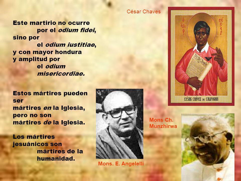Este martirio no ocurre por el odium fidei, sino por el odium iustitiae, y con mayor hondura y amplitud por el odium misericordiae.