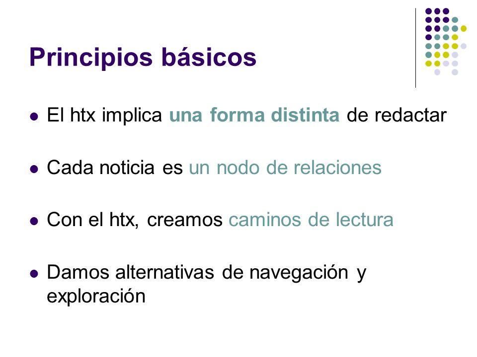 Principios básicos El htx implica una forma distinta de redactar Cada noticia es un nodo de relaciones Con el htx, creamos caminos de lectura Damos al