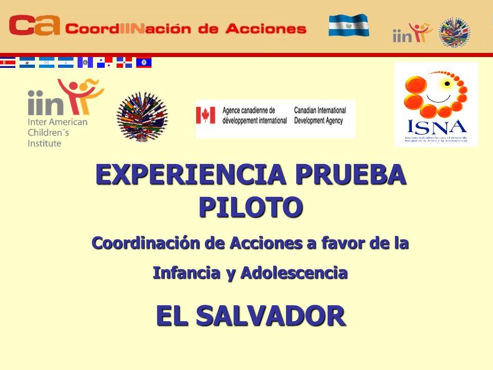 EXPERIENCIA PRUEBA PILOTO Coordinación de Acciones a favor de la Infancia y Adolescencia EL SALVADOR