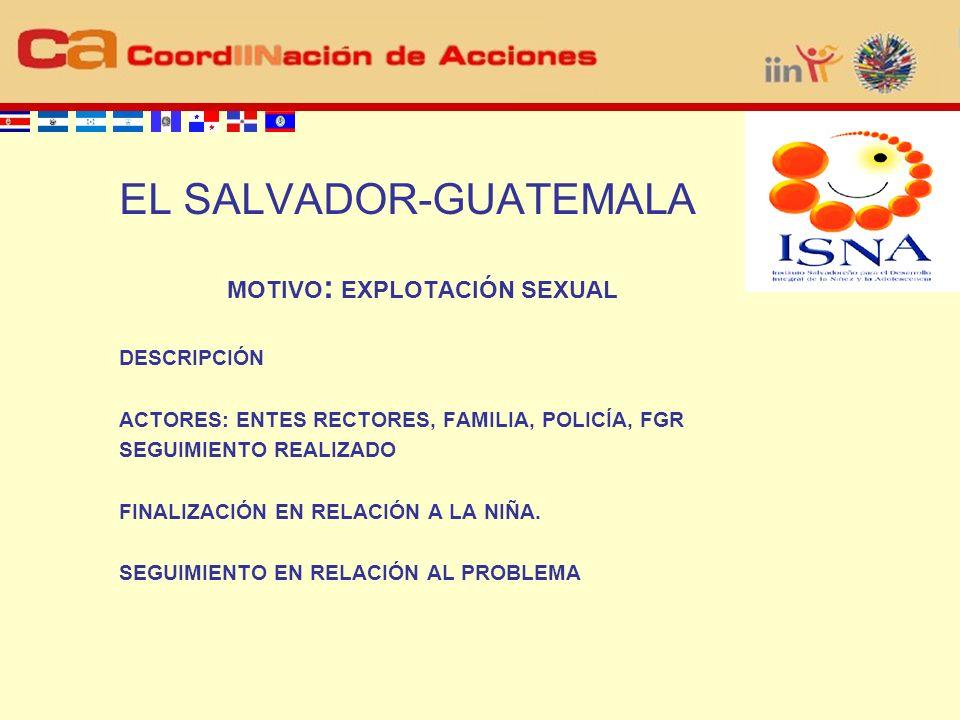 EL SALVADOR-GUATEMALA MOTIVO : EXPLOTACIÓN SEXUAL DESCRIPCIÓN ACTORES: ENTES RECTORES, FAMILIA, POLICÍA, FGR SEGUIMIENTO REALIZADO FINALIZACIÓN EN RELACIÓN A LA NIÑA.