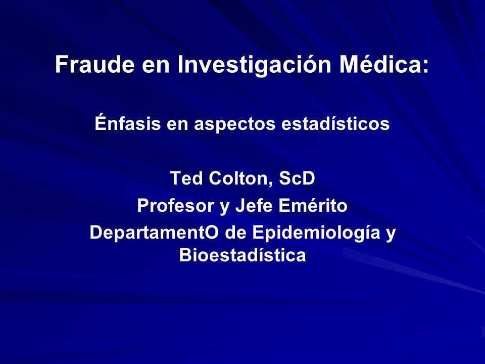 Fraude en Investigación Médica: Énfasis en aspectos estadísticos Ted Colton, ScD Profesor y Jefe Emérito DepartamentO de Epidemiología y Bioestadístic