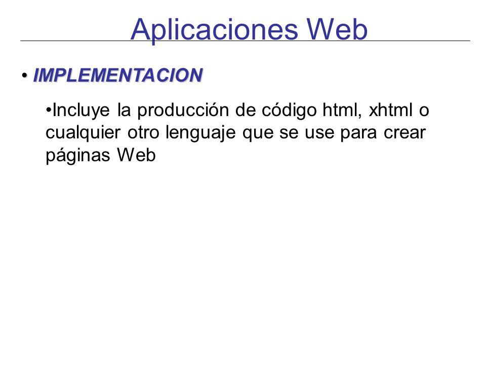 Aplicaciones Web IMPLEMENTACION IMPLEMENTACION Incluye la producción de código html, xhtml o cualquier otro lenguaje que se use para crear páginas Web
