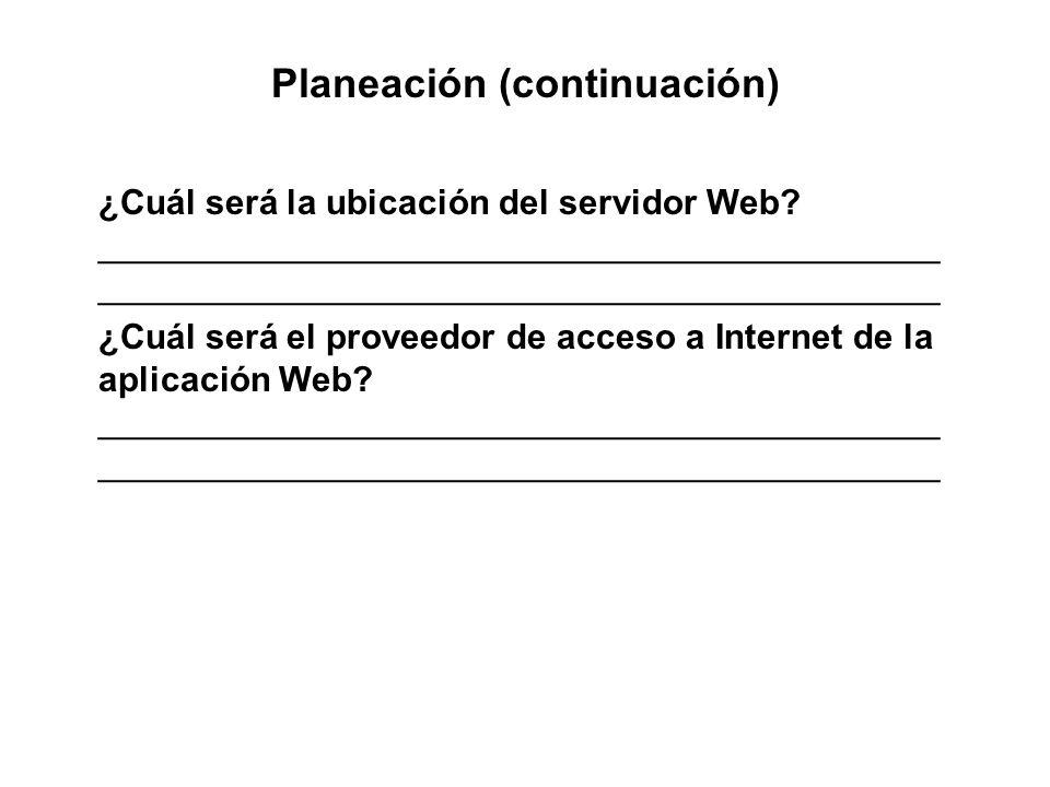 Planeación (continuación) ¿Cuál será la ubicación del servidor Web? ___________________________________________ ______________________________________