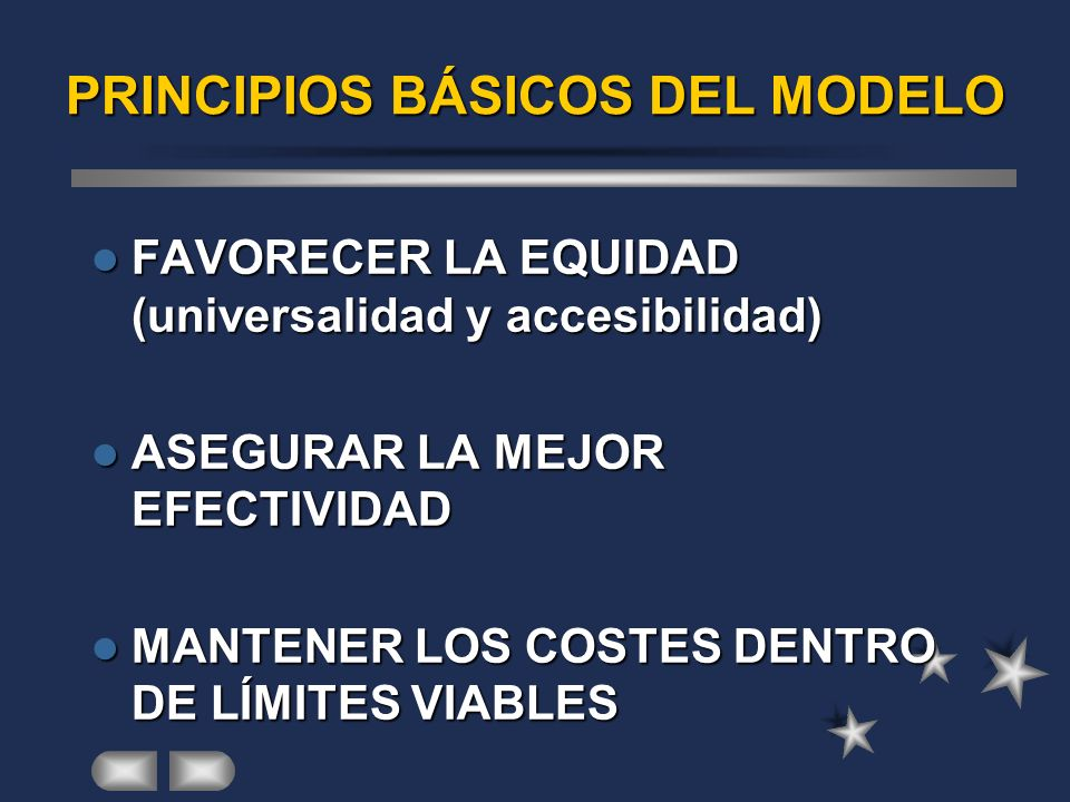 PRINCIPIOS BÁSICOS DEL MODELO FAVORECER LA EQUIDAD (universalidad y accesibilidad) FAVORECER LA EQUIDAD (universalidad y accesibilidad) ASEGURAR LA MEJOR EFECTIVIDAD ASEGURAR LA MEJOR EFECTIVIDAD MANTENER LOS COSTES DENTRO DE LÍMITES VIABLES MANTENER LOS COSTES DENTRO DE LÍMITES VIABLES