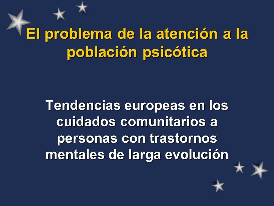 El problema de la atención a la población psicótica Tendencias europeas en los cuidados comunitarios a personas con trastornos mentales de larga evolución