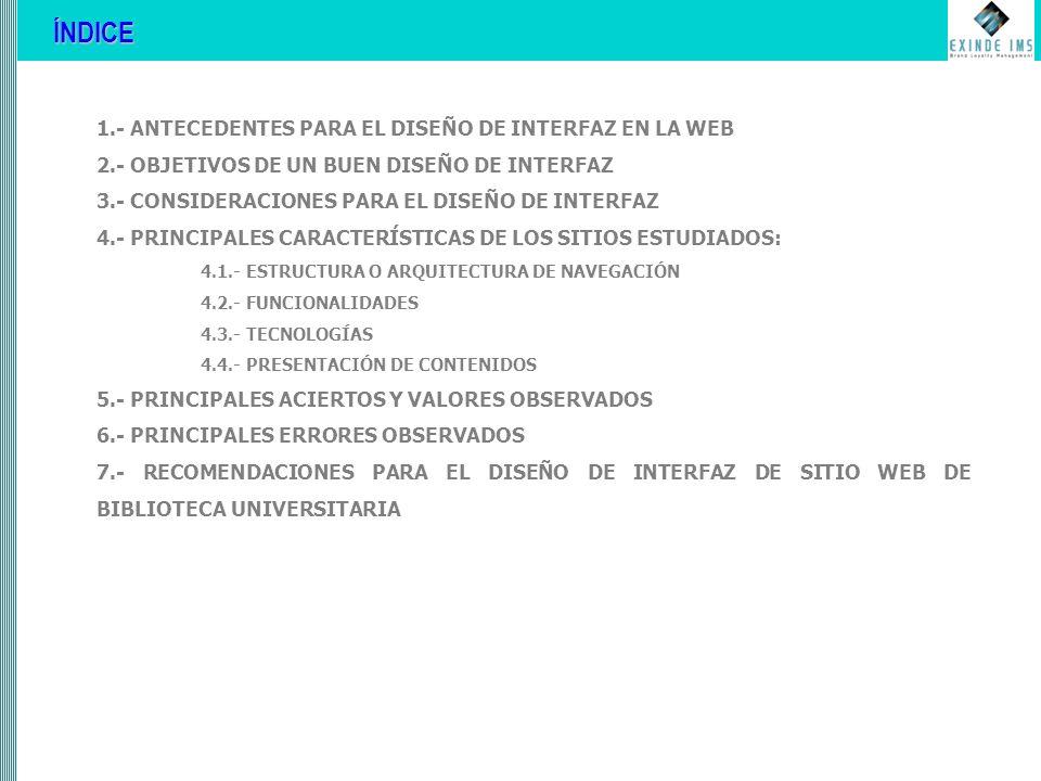 1.- ANTECEDENTES PARA EL DISEÑO DE INTERFAZ EN LA WEB 2.- OBJETIVOS DE UN BUEN DISEÑO DE INTERFAZ 3.- CONSIDERACIONES PARA EL DISEÑO DE INTERFAZ 4.- PRINCIPALES CARACTERÍSTICAS DE LOS SITIOS ESTUDIADOS: 4.1.- ESTRUCTURA O ARQUITECTURA DE NAVEGACIÓN 4.2.- FUNCIONALIDADES 4.3.- TECNOLOGÍAS 4.4.- PRESENTACIÓN DE CONTENIDOS 5.- PRINCIPALES ACIERTOS Y VALORES OBSERVADOS 6.- PRINCIPALES ERRORES OBSERVADOS 7.- RECOMENDACIONES PARA EL DISEÑO DE INTERFAZ DE SITIO WEB DE BIBLIOTECA UNIVERSITARIA ÍNDICE