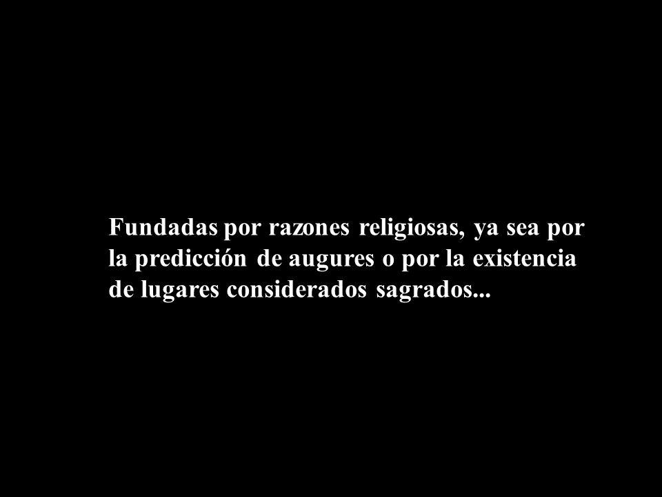 Fundadas por razones religiosas, ya sea por la predicción de augures o por la existencia de lugares considerados sagrados...
