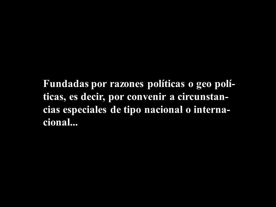 Fundadas por razones políticas o geo polí- ticas, es decir, por convenir a circunstan- cias especiales de tipo nacional o interna- cional...