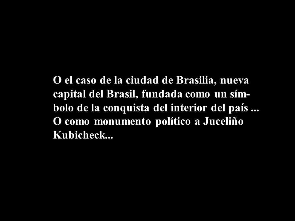 O el caso de la ciudad de Brasilia, nueva capital del Brasil, fundada como un sím- bolo de la conquista del interior del país... O como monumento polí