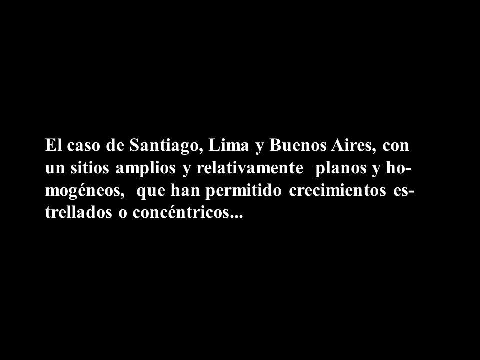 El caso de Santiago, Lima y Buenos Aires, con un sitios amplios y relativamente planos y ho- mogéneos, que han permitido crecimientos es- trellados o