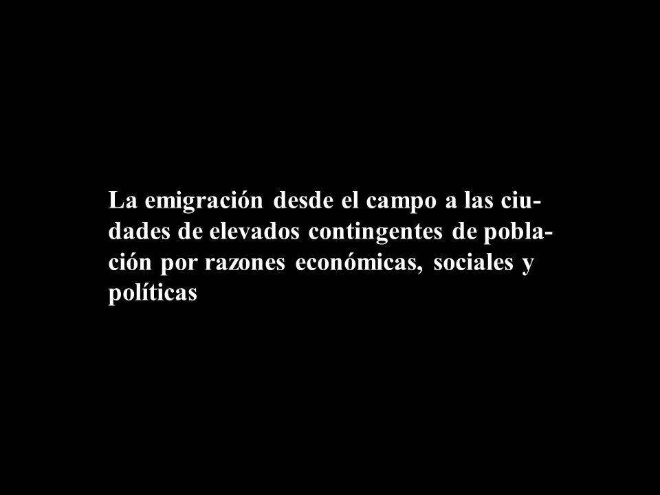 La emigración desde el campo a las ciu- dades de elevados contingentes de pobla- ción por razones económicas, sociales y políticas